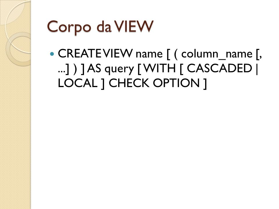 Corpo da VIEW CREATE VIEW name [ ( column_name [, ...] ) ] AS query [ WITH [ CASCADED | LOCAL ] CHECK OPTION ]
